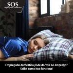 Empregada doméstica pode dormir no emprego?